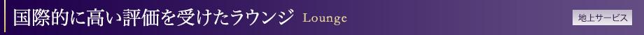 国際的に高い評価を受けたラウンジ Lounge[地上サービス]