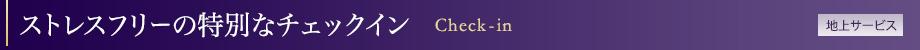 ストレスフリーの特別なチェックイン   Check-in[地上サービス]